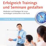 Erfolgreich Trainings und Seminare gestalten: Methoden und Strategien für einen erfolgreichen Lerntransfer in die Praxis.